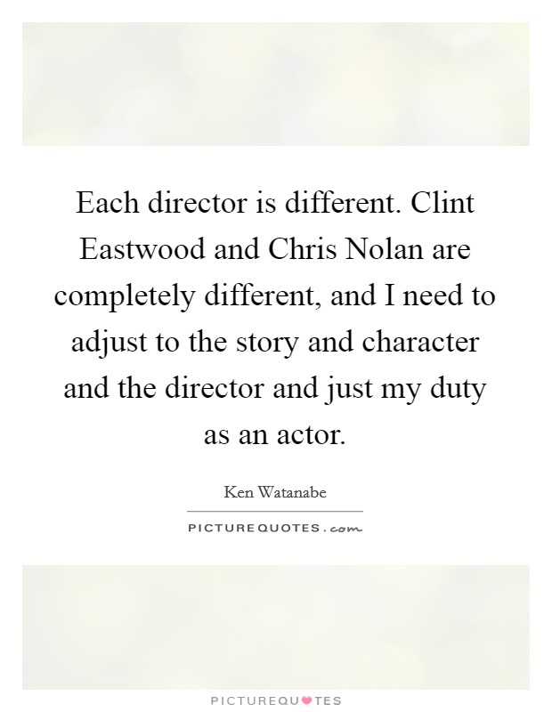 Each director is different. Clint Eastwood and Chris Nolan are completely different, and I need to adjust to the story and character and the director and just my duty as an actor Picture Quote #1