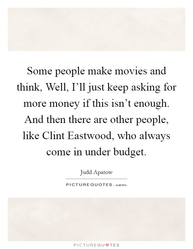 Some people make movies and think, Well, I'll just keep asking for more money if this isn't enough. And then there are other people, like Clint Eastwood, who always come in under budget Picture Quote #1