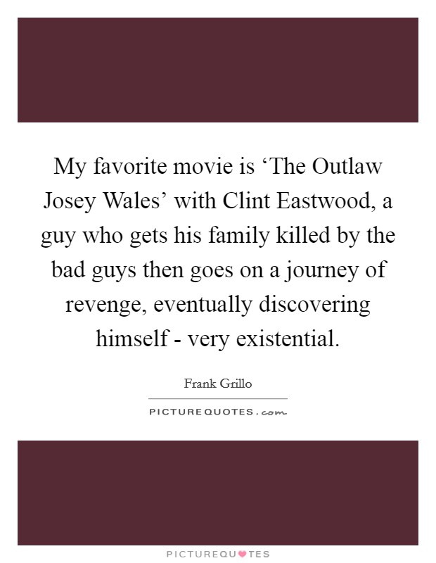 My favorite movie is 'The Outlaw Josey Wales' with Clint Eastwood, a guy who gets his family killed by the bad guys then goes on a journey of revenge, eventually discovering himself - very existential Picture Quote #1