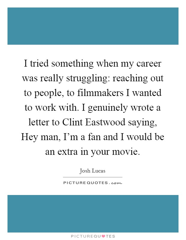I tried something when my career was really struggling: reaching out to people, to filmmakers I wanted to work with. I genuinely wrote a letter to Clint Eastwood saying, Hey man, I'm a fan and I would be an extra in your movie. Picture Quote #1