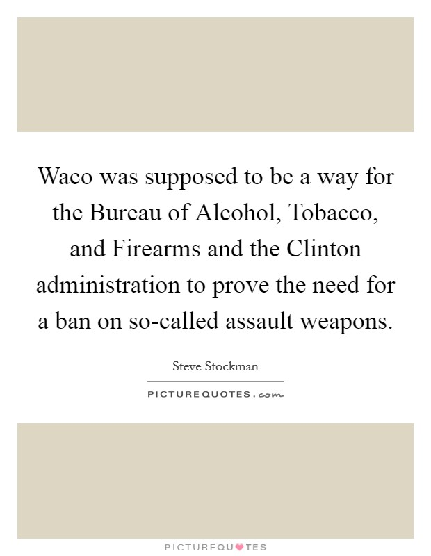Waco was supposed to be a way for the Bureau of Alcohol, Tobacco, and Firearms and the Clinton administration to prove the need for a ban on so-called assault weapons Picture Quote #1