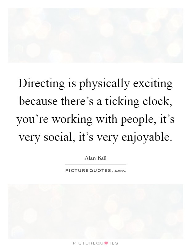 Directing is physically exciting because there's a ticking clock, you're working with people, it's very social, it's very enjoyable Picture Quote #1