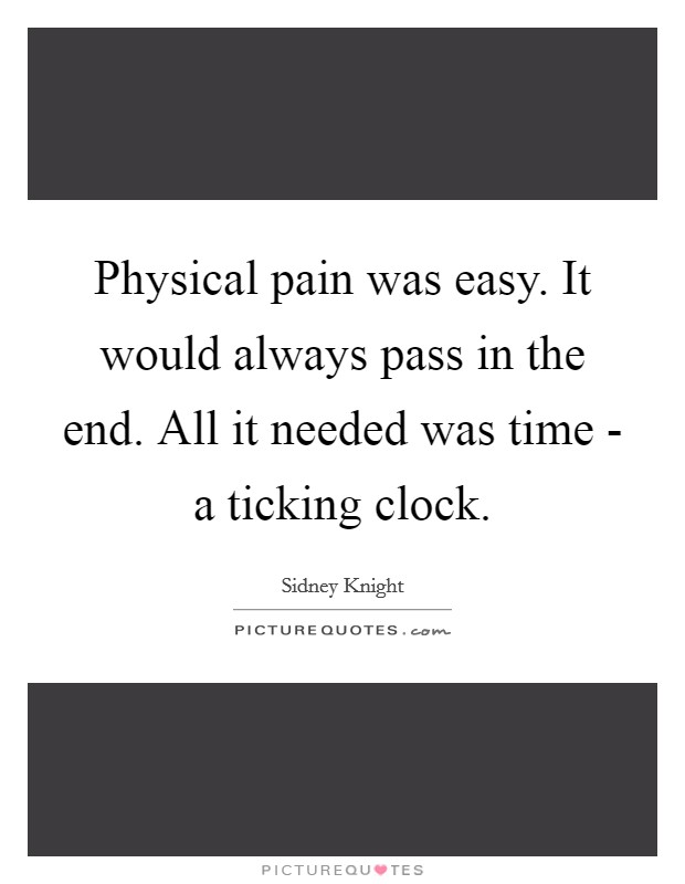 Physical pain was easy. It would always pass in the end. All it needed was time - a ticking clock Picture Quote #1
