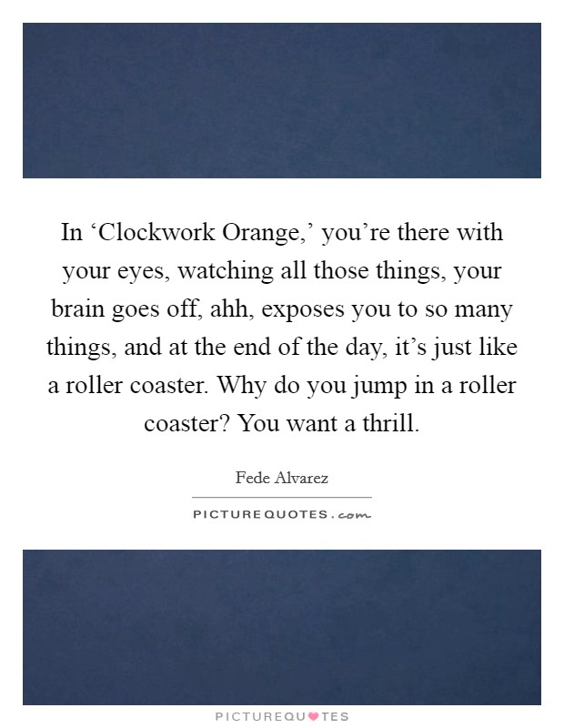 In 'Clockwork Orange,' you're there with your eyes, watching all those things, your brain goes off, ahh, exposes you to so many things, and at the end of the day, it's just like a roller coaster. Why do you jump in a roller coaster? You want a thrill Picture Quote #1