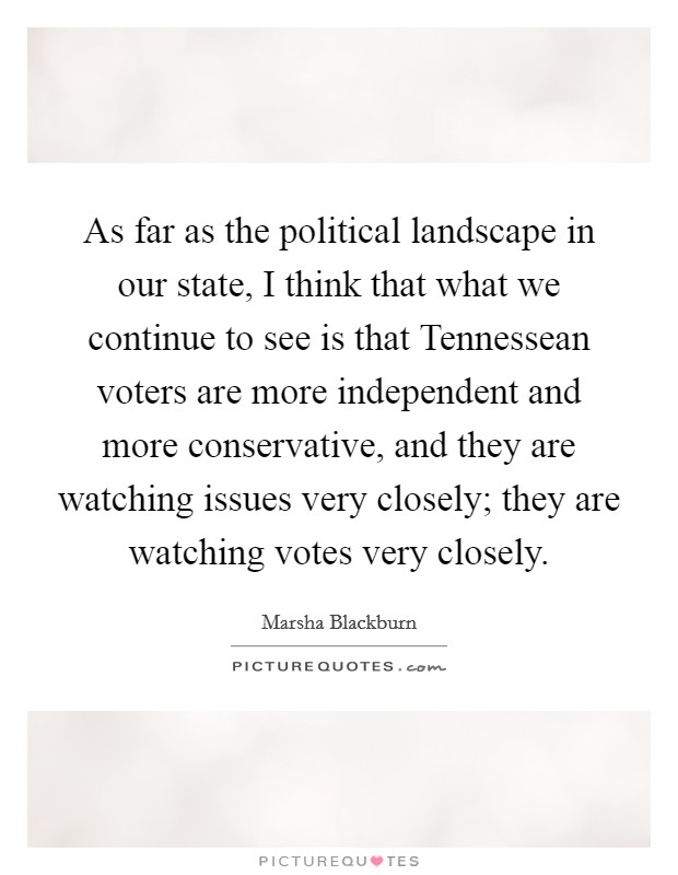 As far as the political landscape in our state, I think that what we continue to see is that Tennessean voters are more independent and more conservative, and they are watching issues very closely; they are watching votes very closely. Picture Quote #1
