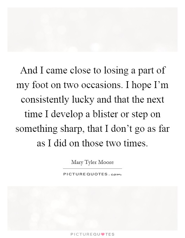And I came close to losing a part of my foot on two occasions. I hope I'm consistently lucky and that the next time I develop a blister or step on something sharp, that I don't go as far as I did on those two times Picture Quote #1