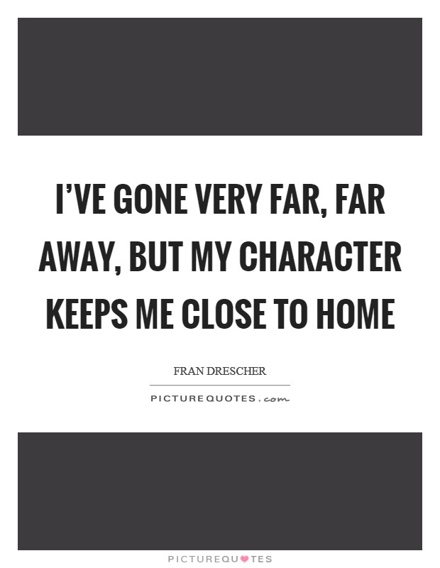 I've gone very far, far away, but my character keeps me close to home Picture Quote #1