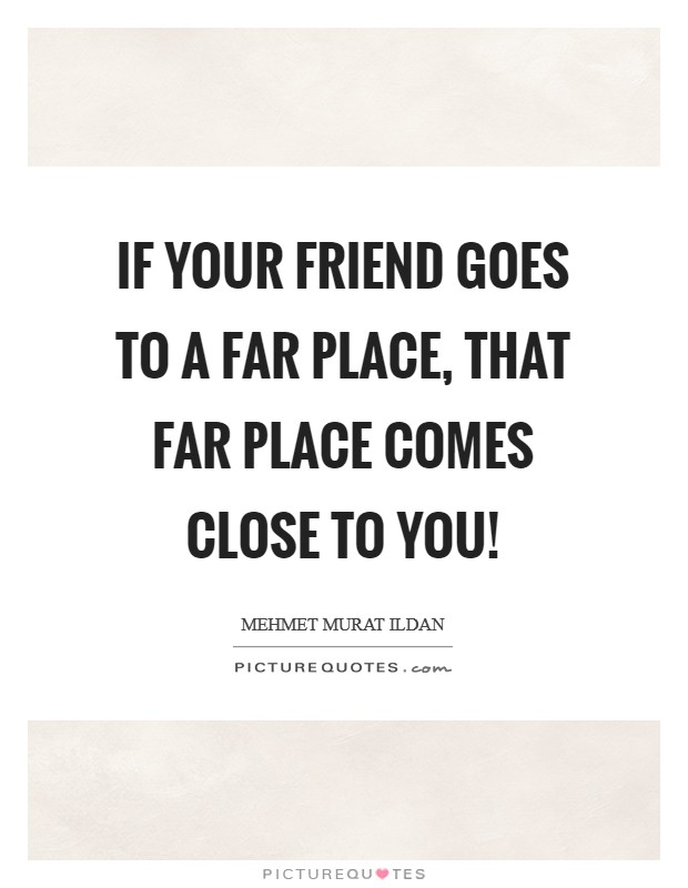 If your friend goes to a far place, that far place comes close to you! Picture Quote #1