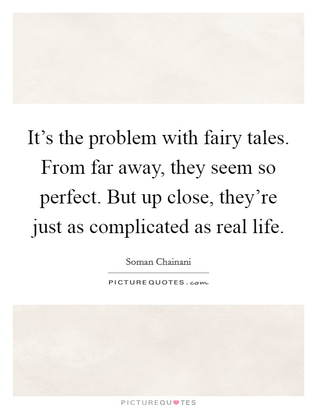 It's the problem with fairy tales. From far away, they seem so perfect. But up close, they're just as complicated as real life Picture Quote #1