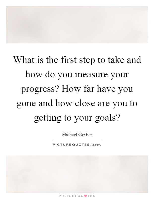 What is the first step to take and how do you measure your progress? How far have you gone and how close are you to getting to your goals? Picture Quote #1
