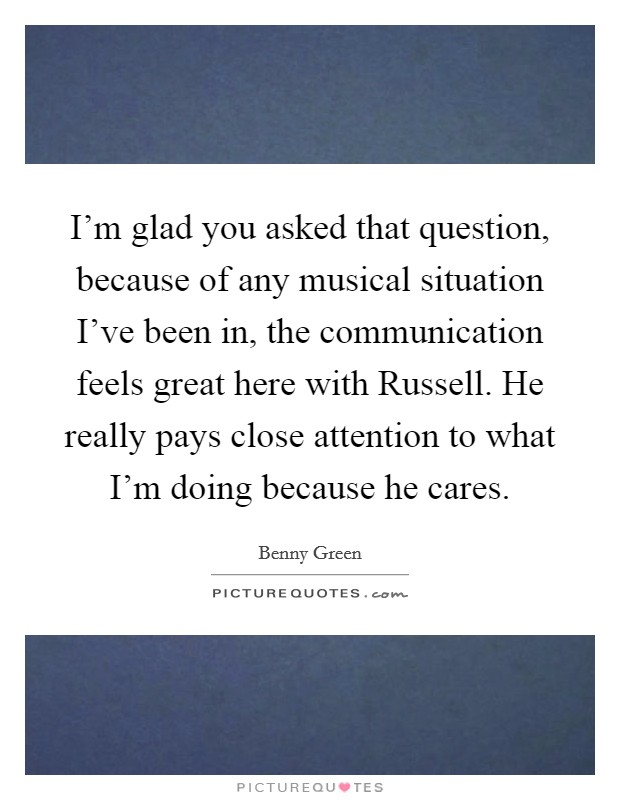 I'm glad you asked that question, because of any musical situation I've been in, the communication feels great here with Russell. He really pays close attention to what I'm doing because he cares Picture Quote #1