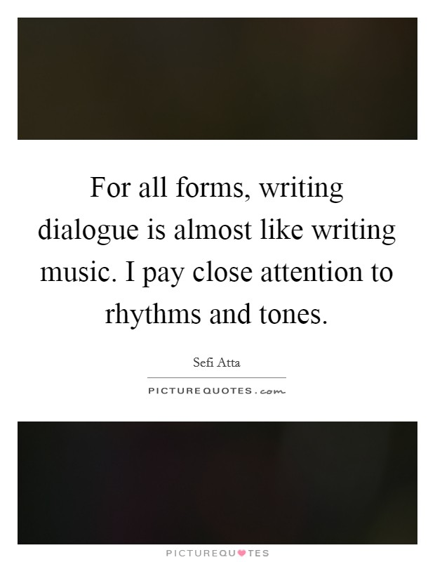 For all forms, writing dialogue is almost like writing music. I pay close attention to rhythms and tones Picture Quote #1