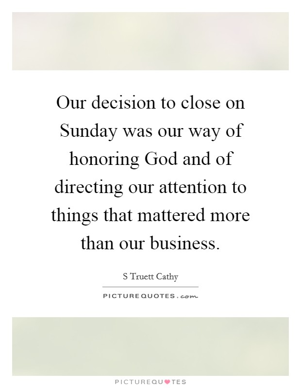 Our decision to close on Sunday was our way of honoring God and of directing our attention to things that mattered more than our business Picture Quote #1