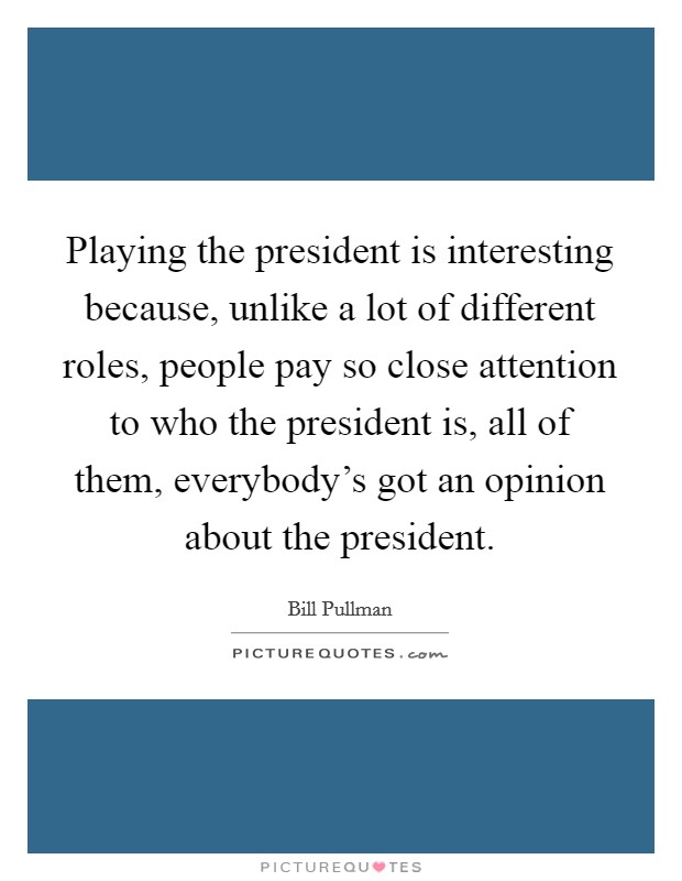 Playing the president is interesting because, unlike a lot of different roles, people pay so close attention to who the president is, all of them, everybody's got an opinion about the president Picture Quote #1