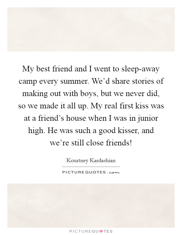 My best friend and I went to sleep-away camp every summer. We'd share stories of making out with boys, but we never did, so we made it all up. My real first kiss was at a friend's house when I was in junior high. He was such a good kisser, and we're still close friends! Picture Quote #1