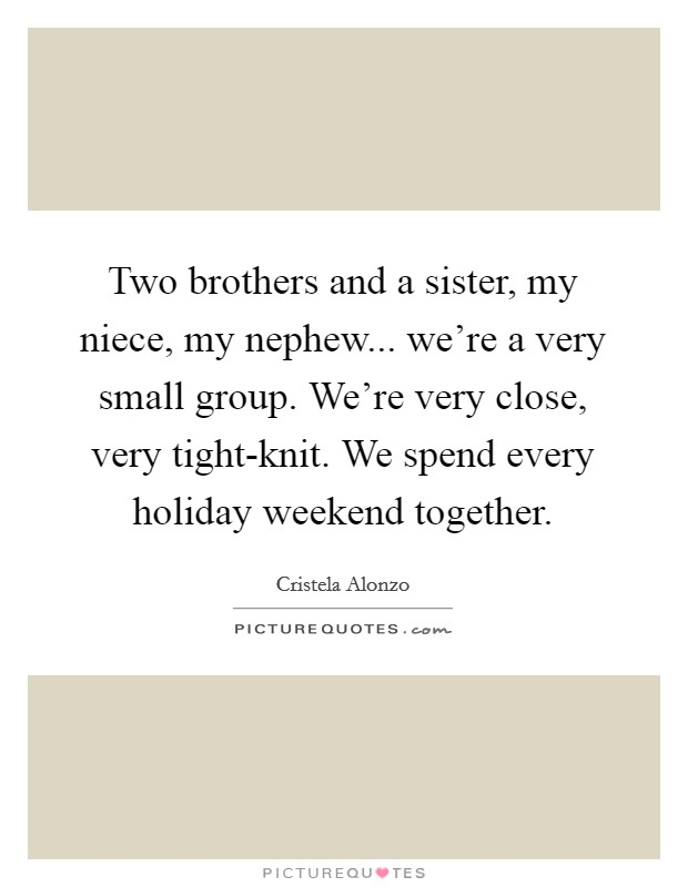 Two brothers and a sister, my niece, my nephew... we're a very small group. We're very close, very tight-knit. We spend every holiday weekend together Picture Quote #1