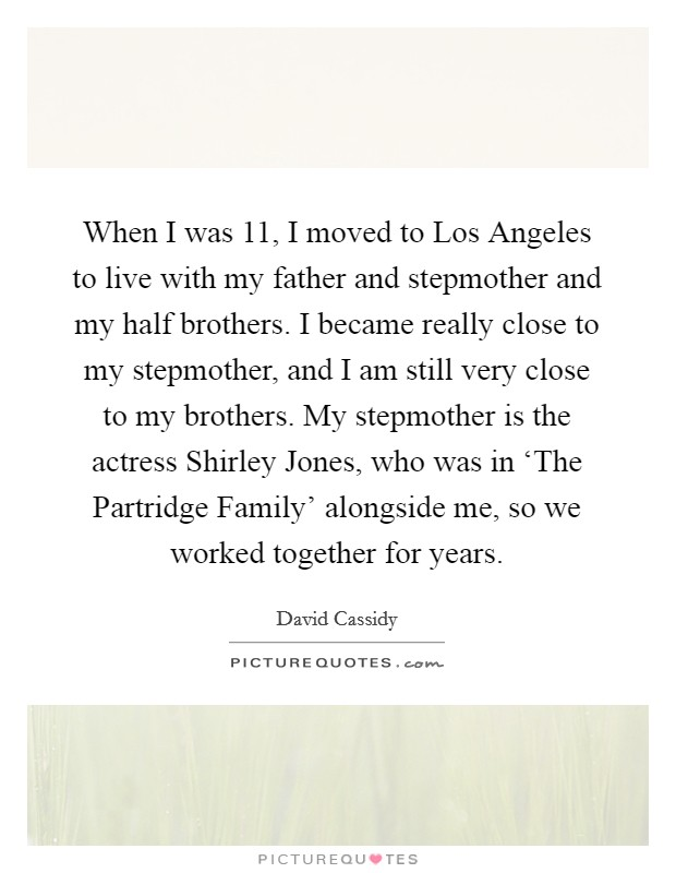 When I was 11, I moved to Los Angeles to live with my father and stepmother and my half brothers. I became really close to my stepmother, and I am still very close to my brothers. My stepmother is the actress Shirley Jones, who was in 'The Partridge Family' alongside me, so we worked together for years Picture Quote #1