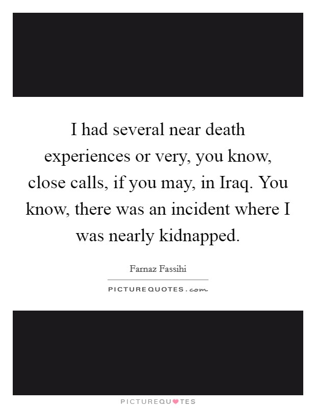 I had several near death experiences or very, you know, close calls, if you may, in Iraq. You know, there was an incident where I was nearly kidnapped Picture Quote #1