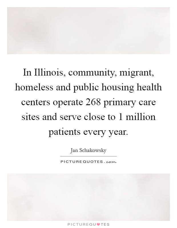 In Illinois, community, migrant, homeless and public housing health centers operate 268 primary care sites and serve close to 1 million patients every year Picture Quote #1