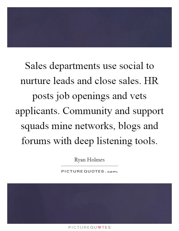 Sales departments use social to nurture leads and close sales. HR posts job openings and vets applicants. Community and support squads mine networks, blogs and forums with deep listening tools Picture Quote #1
