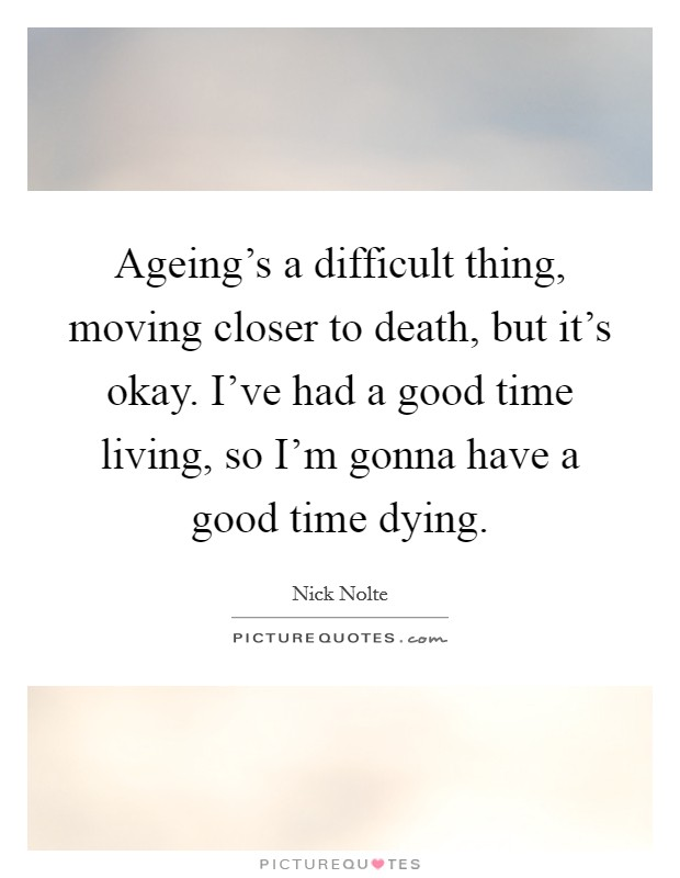 Ageing's a difficult thing, moving closer to death, but it's okay. I've had a good time living, so I'm gonna have a good time dying. Picture Quote #1