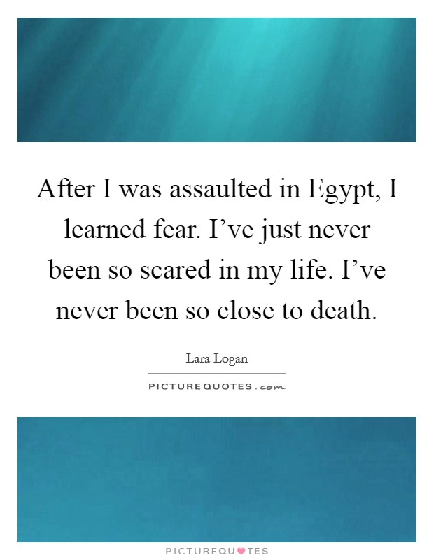 After I was assaulted in Egypt, I learned fear. I've just never been so scared in my life. I've never been so close to death Picture Quote #1