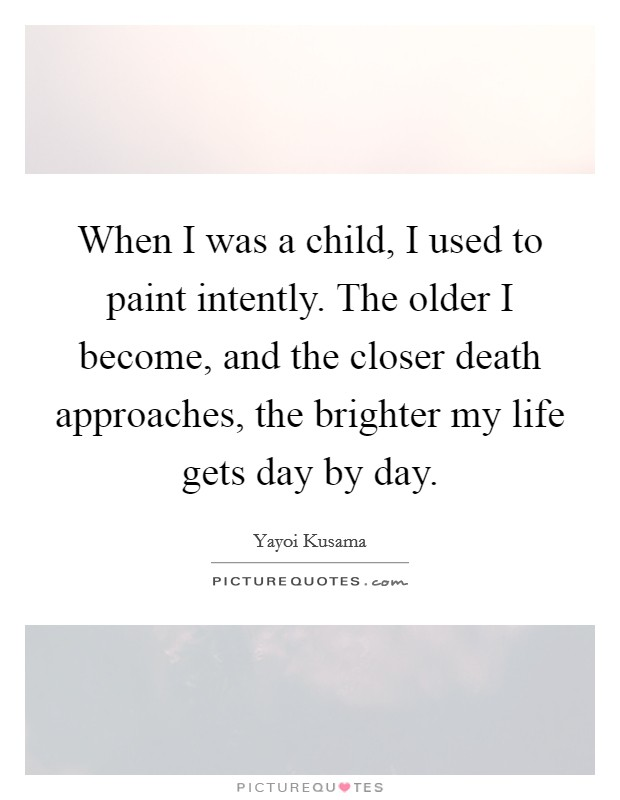 When I was a child, I used to paint intently. The older I become, and the closer death approaches, the brighter my life gets day by day Picture Quote #1