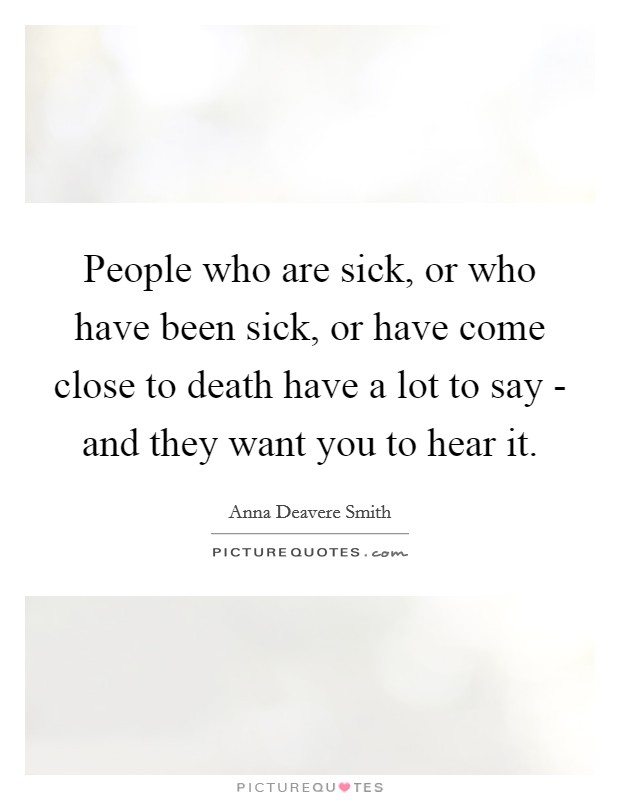People who are sick, or who have been sick, or have come close to death have a lot to say - and they want you to hear it Picture Quote #1