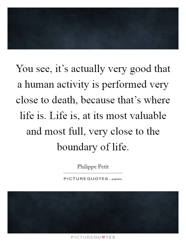 You see, it's actually very good that a human activity is performed very close to death, because that's where life is. Life is, at its most valuable and most full, very close to the boundary of life Picture Quote #1