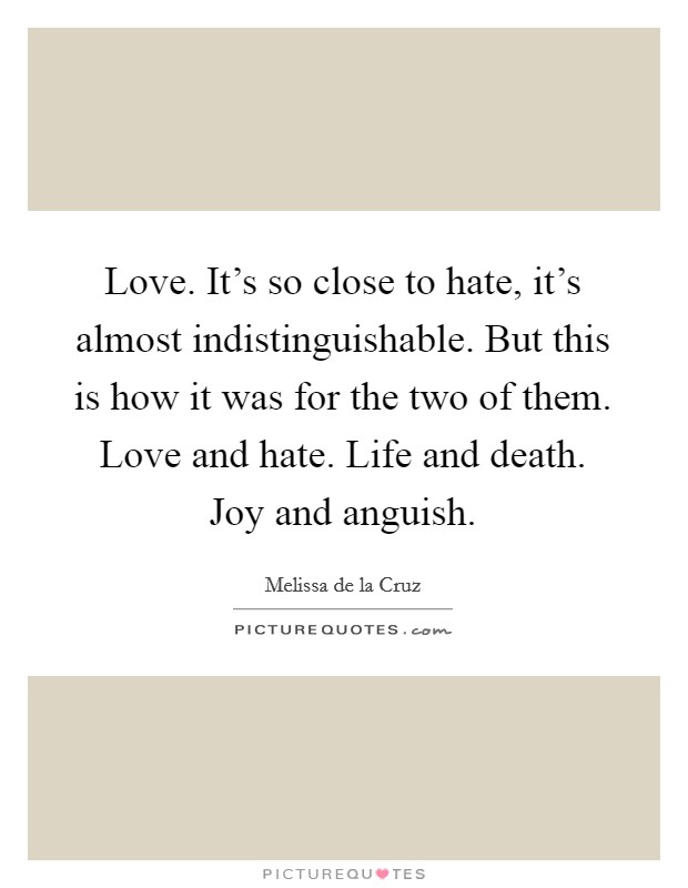 Love. It's so close to hate, it's almost indistinguishable. But this is how it was for the two of them. Love and hate. Life and death. Joy and anguish Picture Quote #1