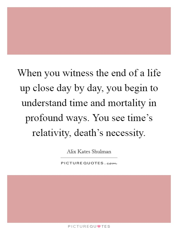 When you witness the end of a life up close day by day, you begin to understand time and mortality in profound ways. You see time's relativity, death's necessity Picture Quote #1