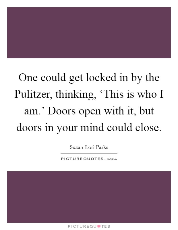 One could get locked in by the Pulitzer, thinking, 'This is who I am.' Doors open with it, but doors in your mind could close Picture Quote #1