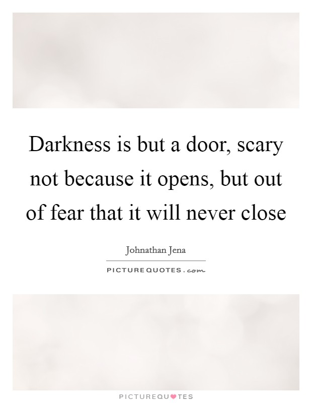 Darkness is but a door, scary not because it opens, but out of fear that it will never close Picture Quote #1