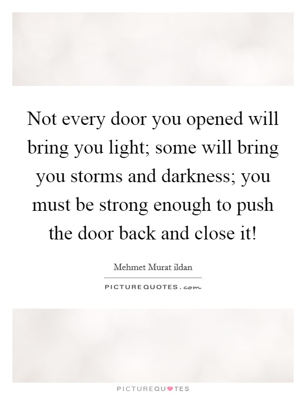 Not every door you opened will bring you light; some will bring you storms and darkness; you must be strong enough to push the door back and close it! Picture Quote #1
