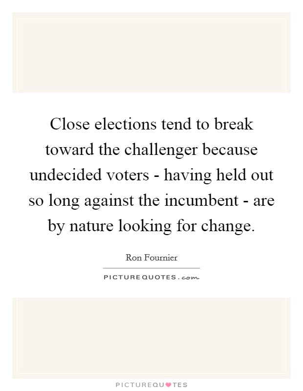 Close elections tend to break toward the challenger because undecided voters - having held out so long against the incumbent - are by nature looking for change Picture Quote #1