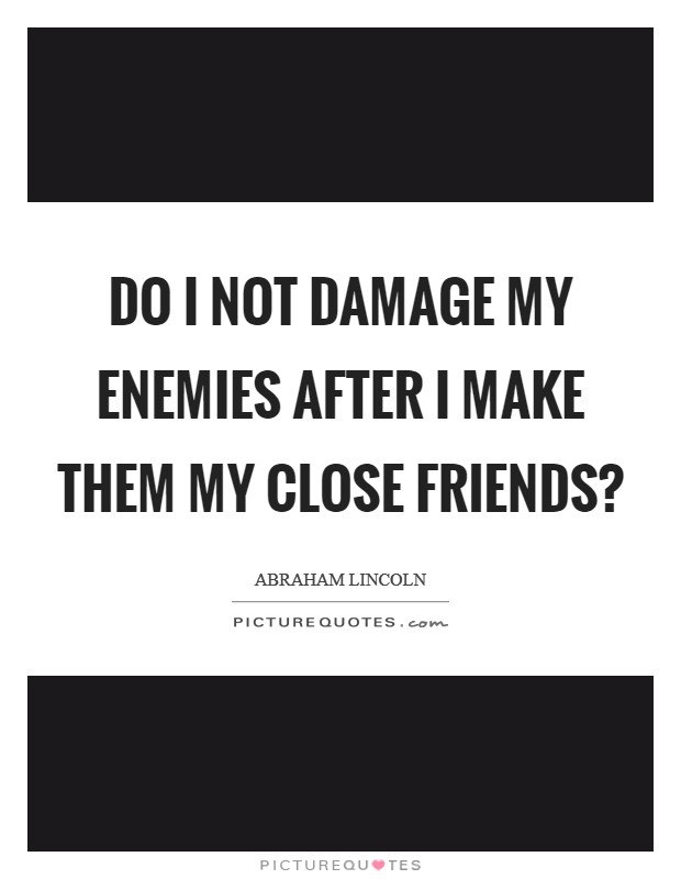 Do I not damage my enemies after I make them my close friends? Picture Quote #1