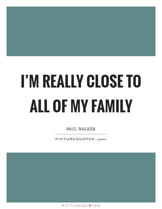 I'm really close to all of my family Picture Quote #1