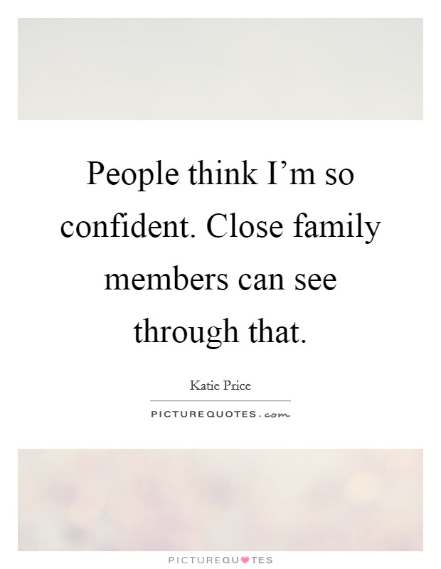 People think I'm so confident. Close family members can see through that Picture Quote #1