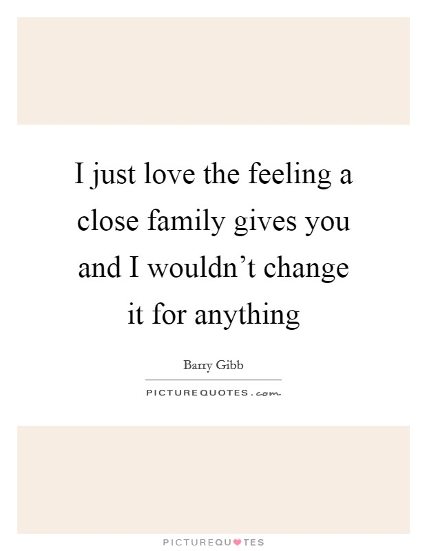 I just love the feeling a close family gives you and I wouldn't change it for anything Picture Quote #1
