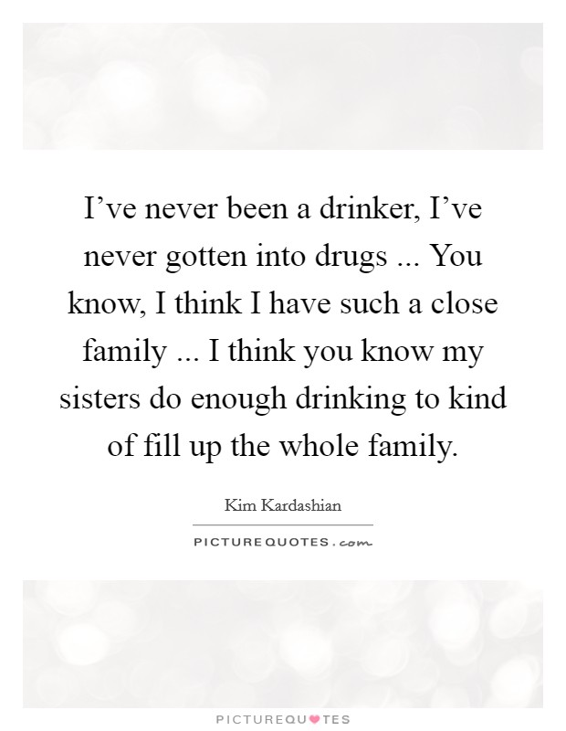 I've never been a drinker, I've never gotten into drugs ... You know, I think I have such a close family ... I think you know my sisters do enough drinking to kind of fill up the whole family Picture Quote #1