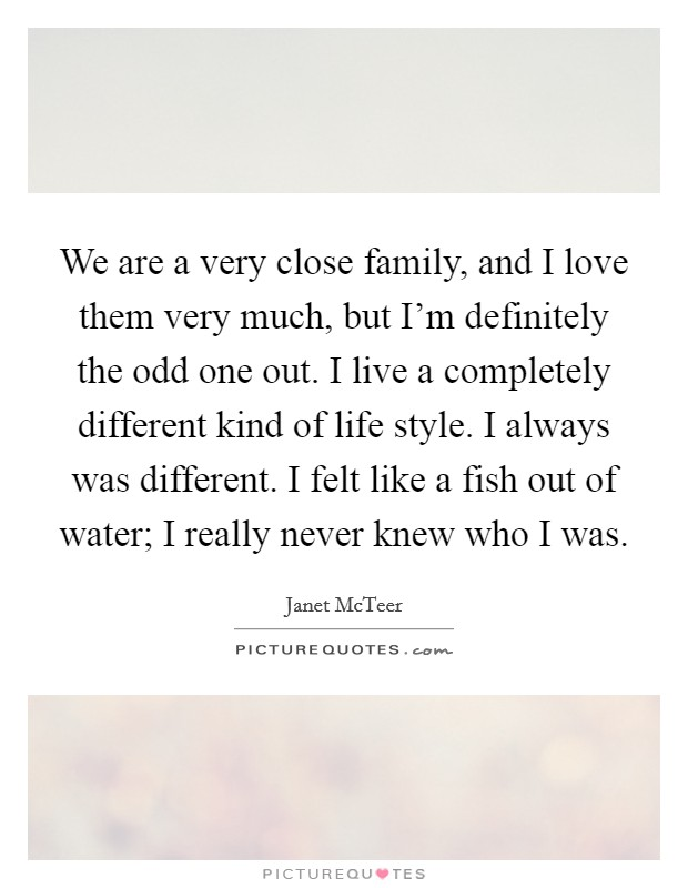 We are a very close family, and I love them very much, but I'm definitely the odd one out. I live a completely different kind of life style. I always was different. I felt like a fish out of water; I really never knew who I was Picture Quote #1