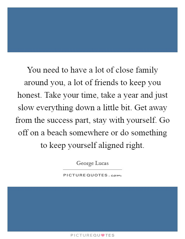 You need to have a lot of close family around you, a lot of friends to keep you honest. Take your time, take a year and just slow everything down a little bit. Get away from the success part, stay with yourself. Go off on a beach somewhere or do something to keep yourself aligned right Picture Quote #1