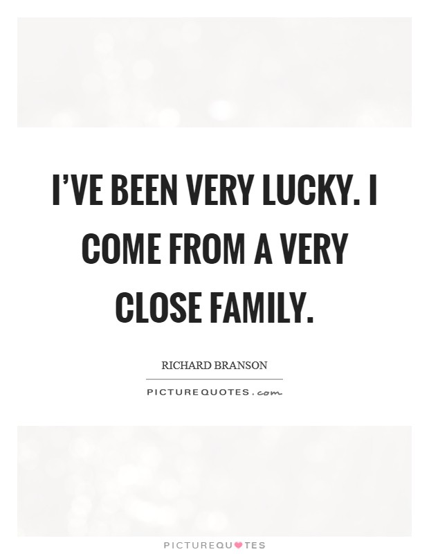 I've been very lucky. I come from a very close family Picture Quote #1