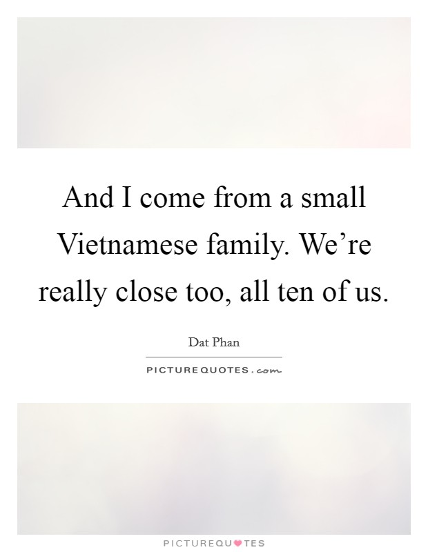 And I come from a small Vietnamese family. We're really close too, all ten of us Picture Quote #1