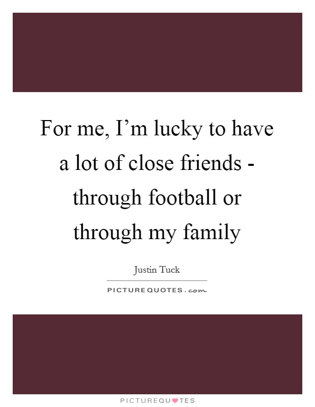 For me, I'm lucky to have a lot of close friends - through football or through my family Picture Quote #1
