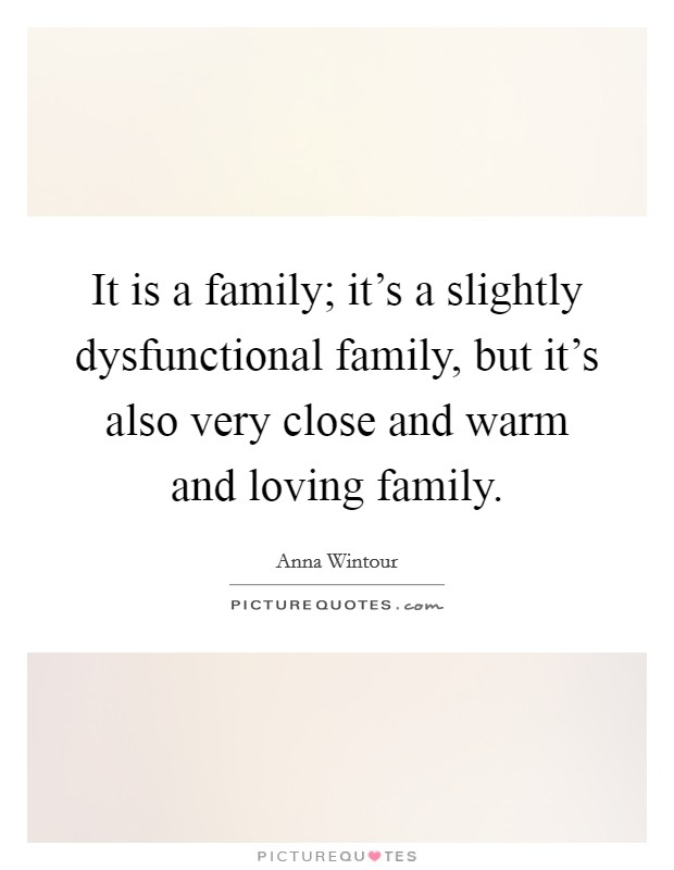 It is a family; it's a slightly dysfunctional family, but it's also very close and warm and loving family Picture Quote #1