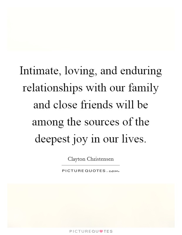 Intimate, loving, and enduring relationships with our family and close friends will be among the sources of the deepest joy in our lives Picture Quote #1