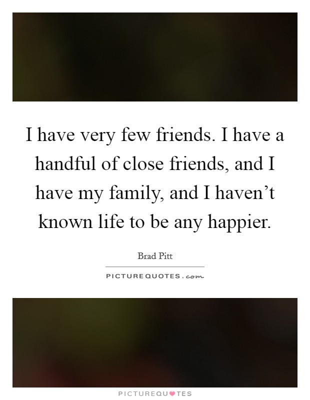 I have very few friends. I have a handful of close friends, and I have my family, and I haven't known life to be any happier Picture Quote #1