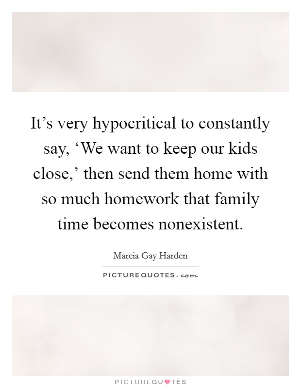 It's very hypocritical to constantly say, 'We want to keep our kids close,' then send them home with so much homework that family time becomes nonexistent Picture Quote #1