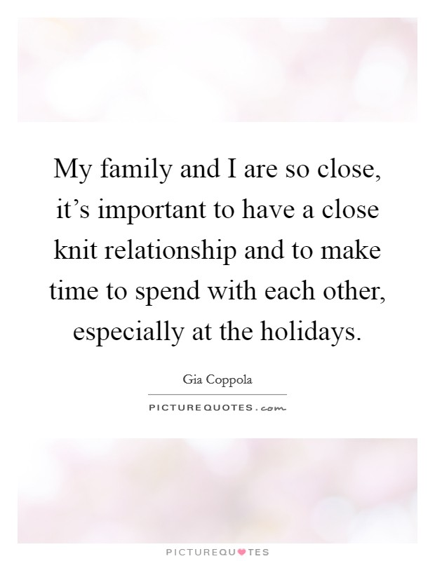 My family and I are so close, it's important to have a close knit relationship and to make time to spend with each other, especially at the holidays Picture Quote #1